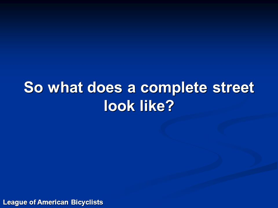 So what does a complete street look like? League of American Bicyclists