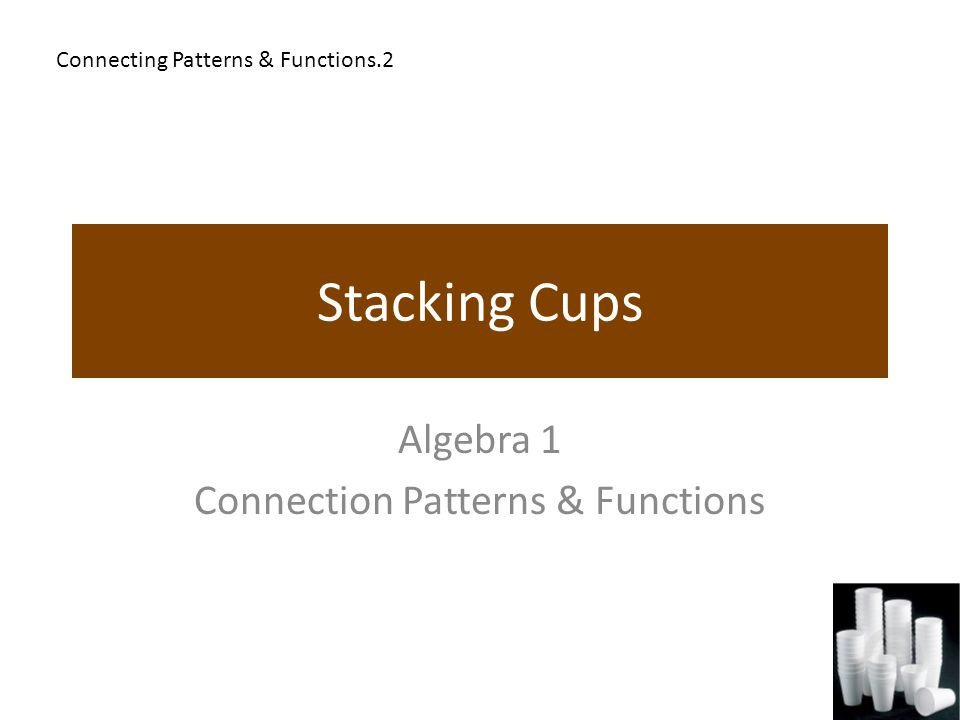 Stacking Cups Algebra 1 Connection Patterns & Functions Connecting Patterns & Functions.2