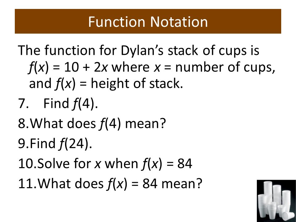 Function Notation The function for Dylan's stack of cups is f(x) = 10 + 2x where x = number of cups, and f(x) = height of stack.