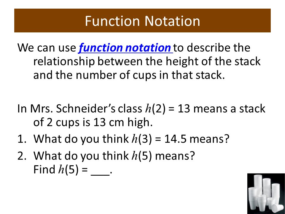 Function Notation We can use function notation to describe the relationship between the height of the stack and the number of cups in that stack.function notation In Mrs.