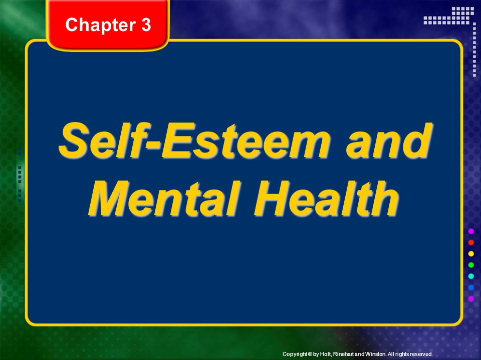 Copyright © by Holt, Rinehart and Winston. All rights reserved. Self-Esteem and Mental Health Chapter 3