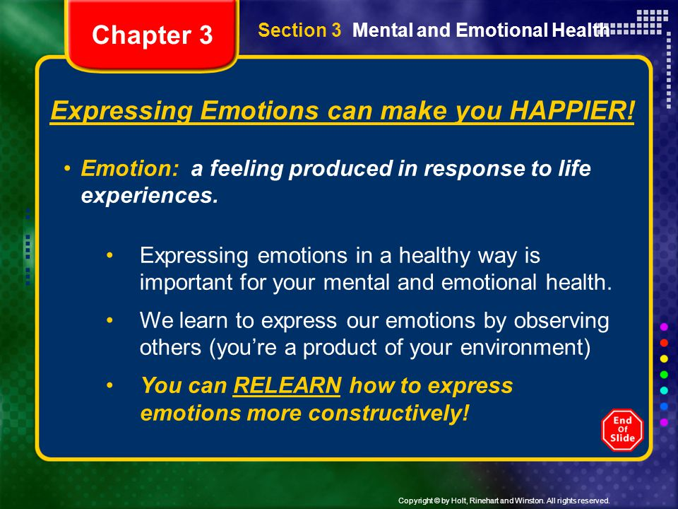 Copyright © by Holt, Rinehart and Winston. All rights reserved. Section 3 Mental and Emotional Health Expressing Emotions can make you HAPPIER! Emotio