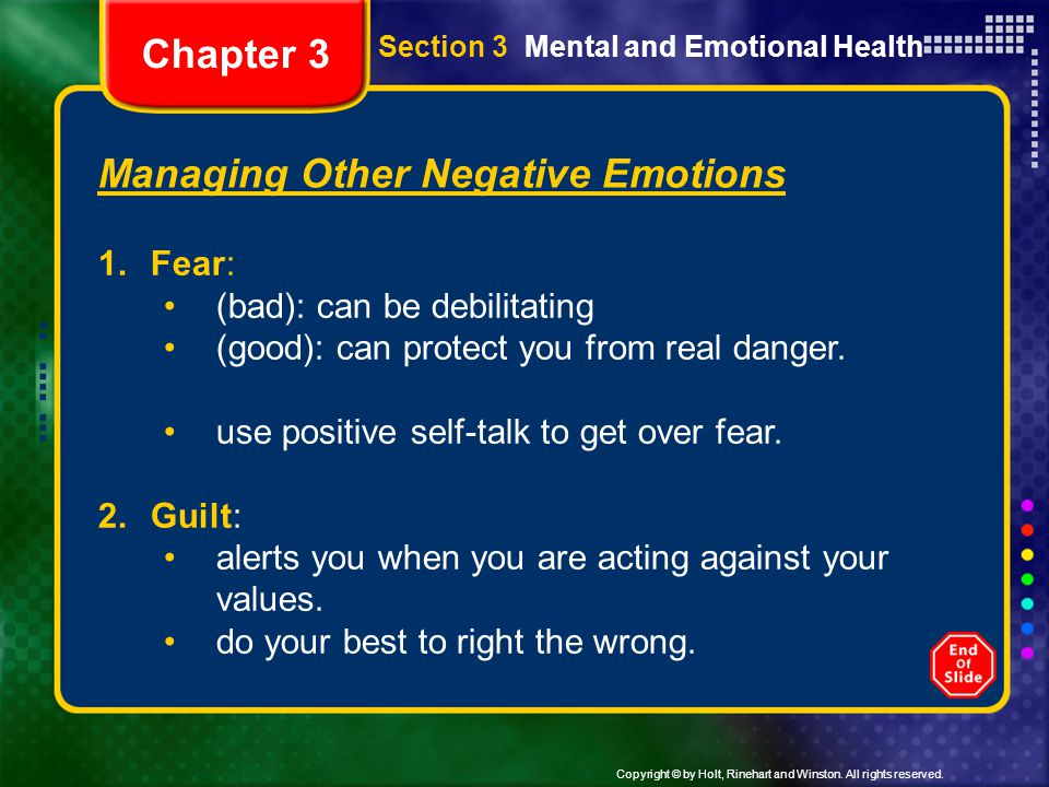Copyright © by Holt, Rinehart and Winston. All rights reserved. Section 3 Mental and Emotional Health Managing Other Negative Emotions 1.Fear: (bad):