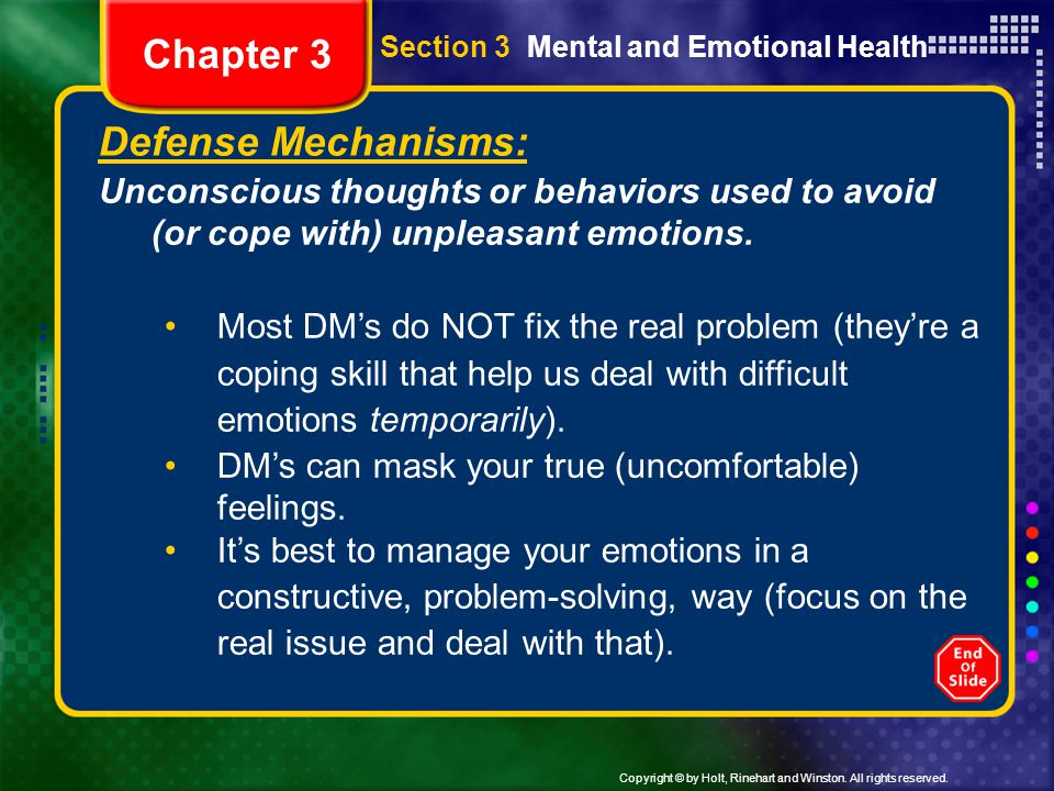 Copyright © by Holt, Rinehart and Winston. All rights reserved. Section 3 Mental and Emotional Health Defense Mechanisms: Unconscious thoughts or beha