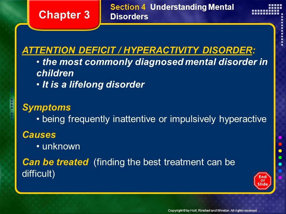 Copyright © by Holt, Rinehart and Winston. All rights reserved. Section 4 Understanding Mental Disorders ATTENTION DEFICIT / HYPERACTIVITY DISORDER: t