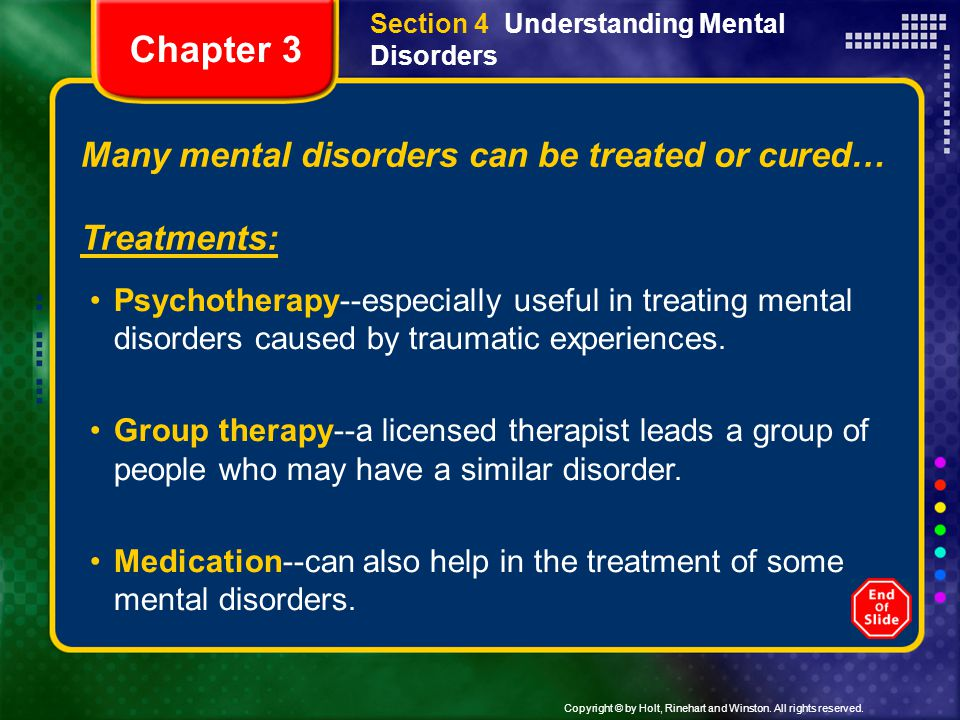 Copyright © by Holt, Rinehart and Winston. All rights reserved. Section 4 Understanding Mental Disorders Many mental disorders can be treated or cured