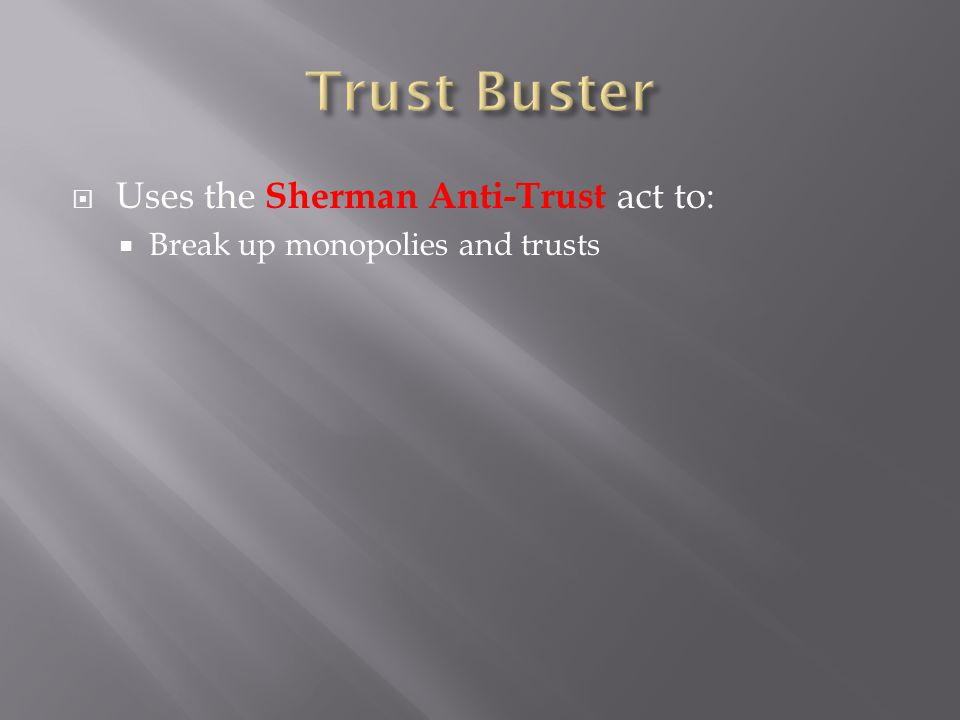  Uses the Sherman Anti-Trust act to:  Break up monopolies and trusts