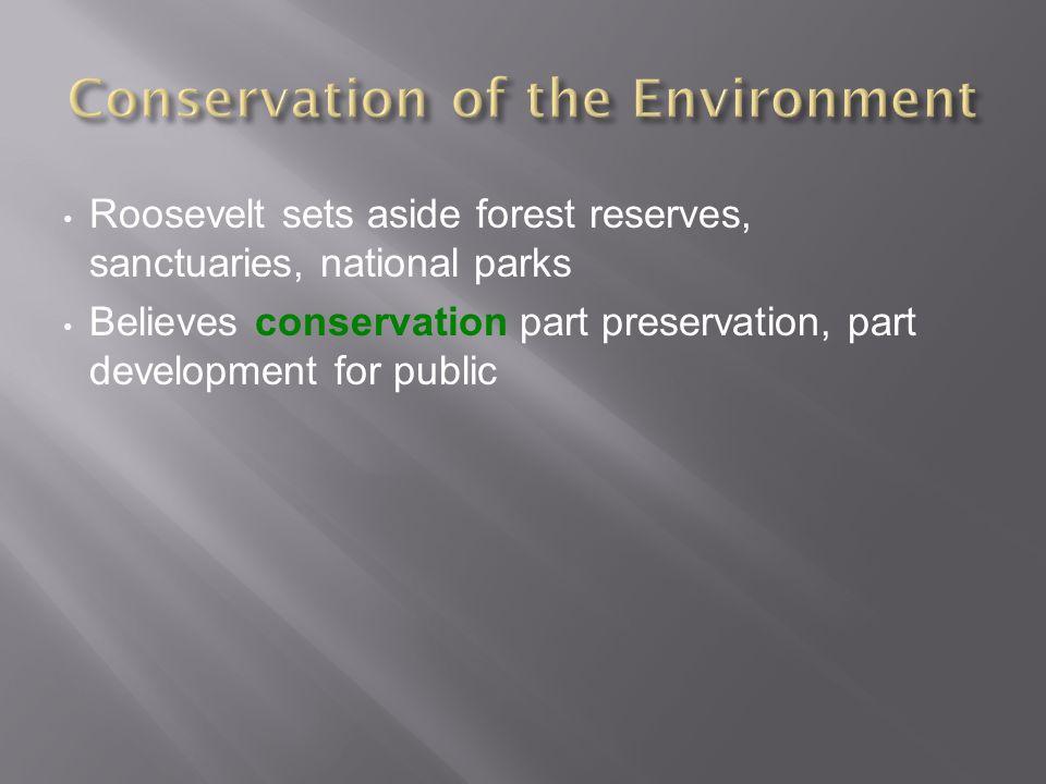 Roosevelt sets aside forest reserves, sanctuaries, national parks Believes conservation part preservation, part development for public