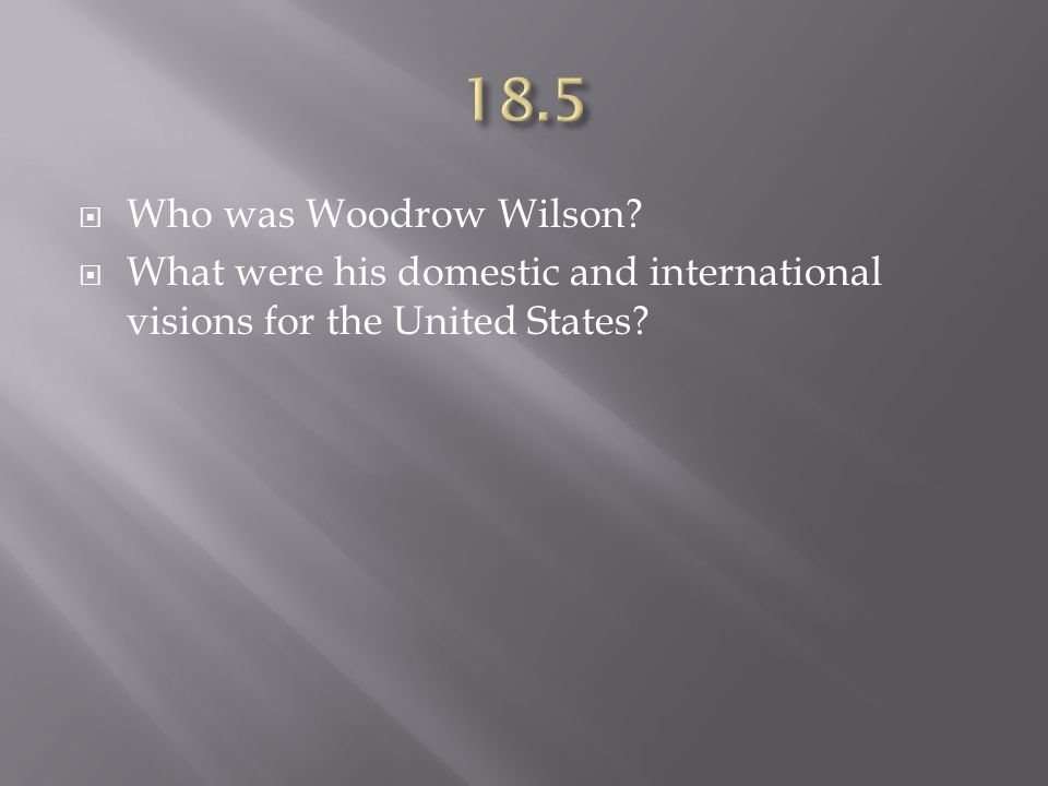  Who was Woodrow Wilson?  What were his domestic and international visions for the United States?