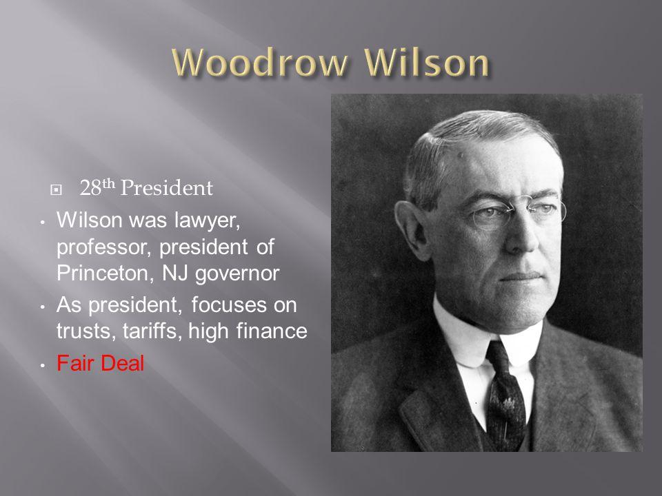  28 th President Wilson was lawyer, professor, president of Princeton, NJ governor As president, focuses on trusts, tariffs, high finance Fair Deal
