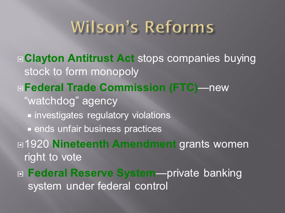  Clayton Antitrust Act stops companies buying stock to form monopoly  Federal Trade Commission (FTC)—new watchdog agency  investigates regulatory violations  ends unfair business practices  1920 Nineteenth Amendment grants women right to vote  Federal Reserve System—private banking system under federal control