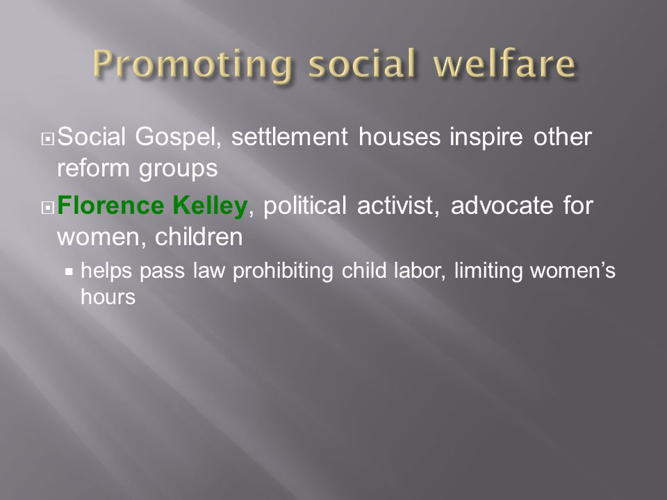  Social Gospel, settlement houses inspire other reform groups  Florence Kelley, political activist, advocate for women, children  helps pass law prohibiting child labor, limiting women's hours