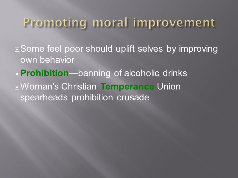  Some feel poor should uplift selves by improving own behavior  Prohibition—banning of alcoholic drinks  Woman's Christian Temperance Union spearheads prohibition crusade