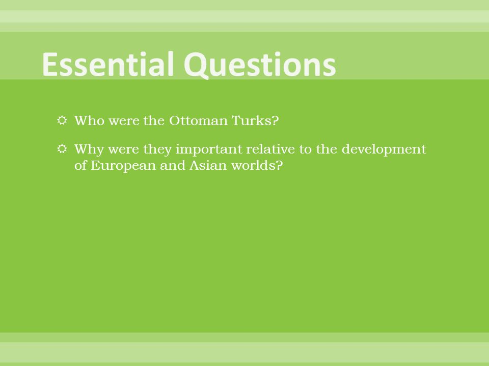  Who were the Ottoman Turks?  Why were they important relative to the development of European and Asian worlds?