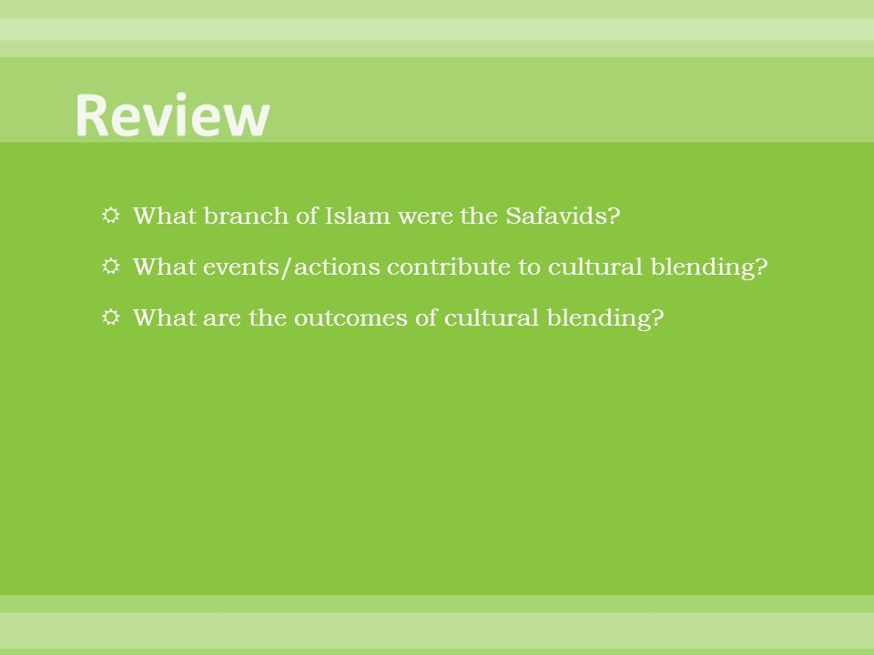  What branch of Islam were the Safavids?  What events/actions contribute to cultural blending?  What are the outcomes of cultural blending?