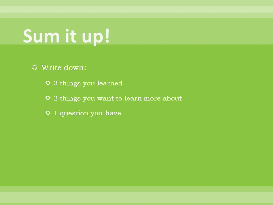  Write down:  3 things you learned  2 things you want to learn more about  1 question you have