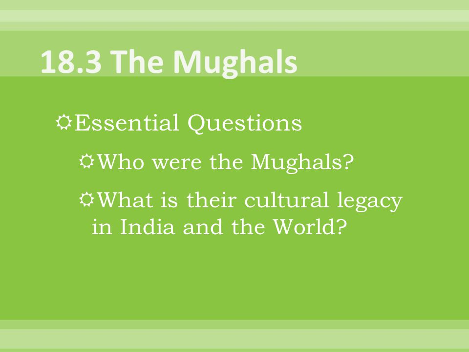  Essential Questions  Who were the Mughals?  What is their cultural legacy in India and the World?