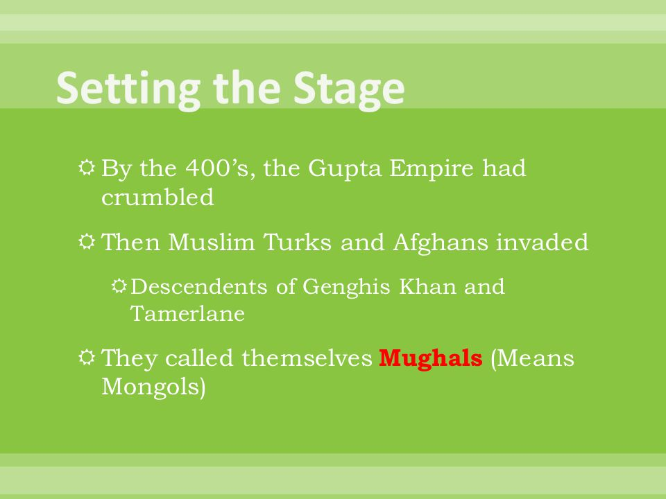  By the 400's, the Gupta Empire had crumbled  Then Muslim Turks and Afghans invaded  Descendents of Genghis Khan and Tamerlane  They called themse