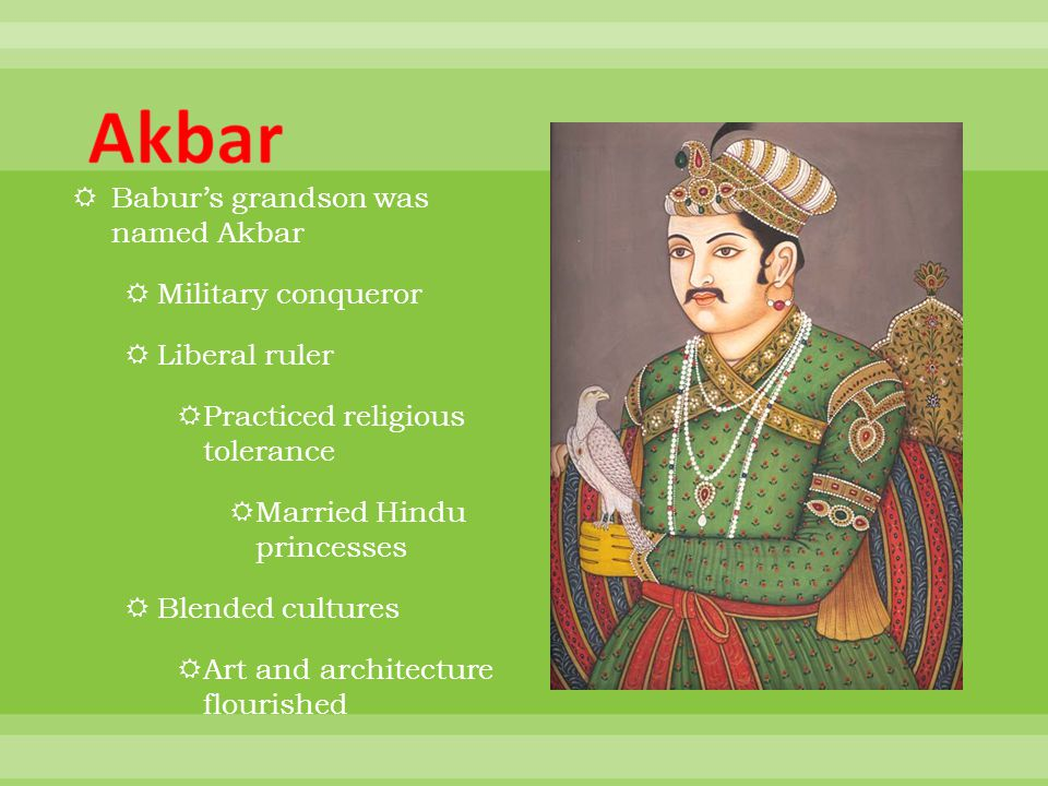 Babur's grandson was named Akbar  Military conqueror  Liberal ruler  Practiced religious tolerance  Married Hindu princesses  Blended cultures