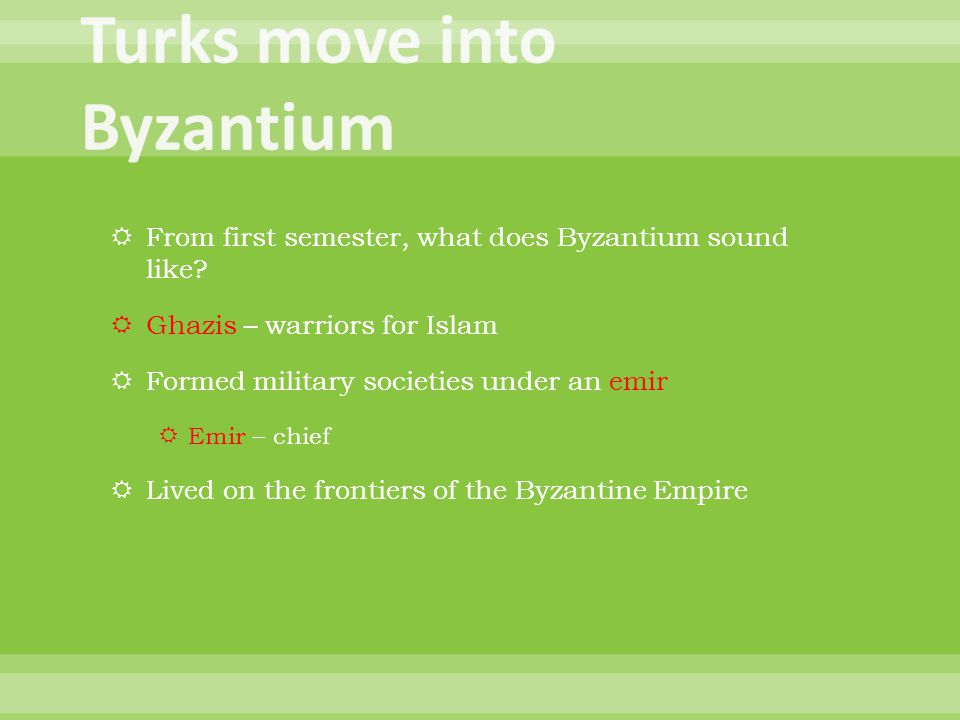  From first semester, what does Byzantium sound like?  Ghazis – warriors for Islam  Formed military societies under an emir  Emir – chief  Lived