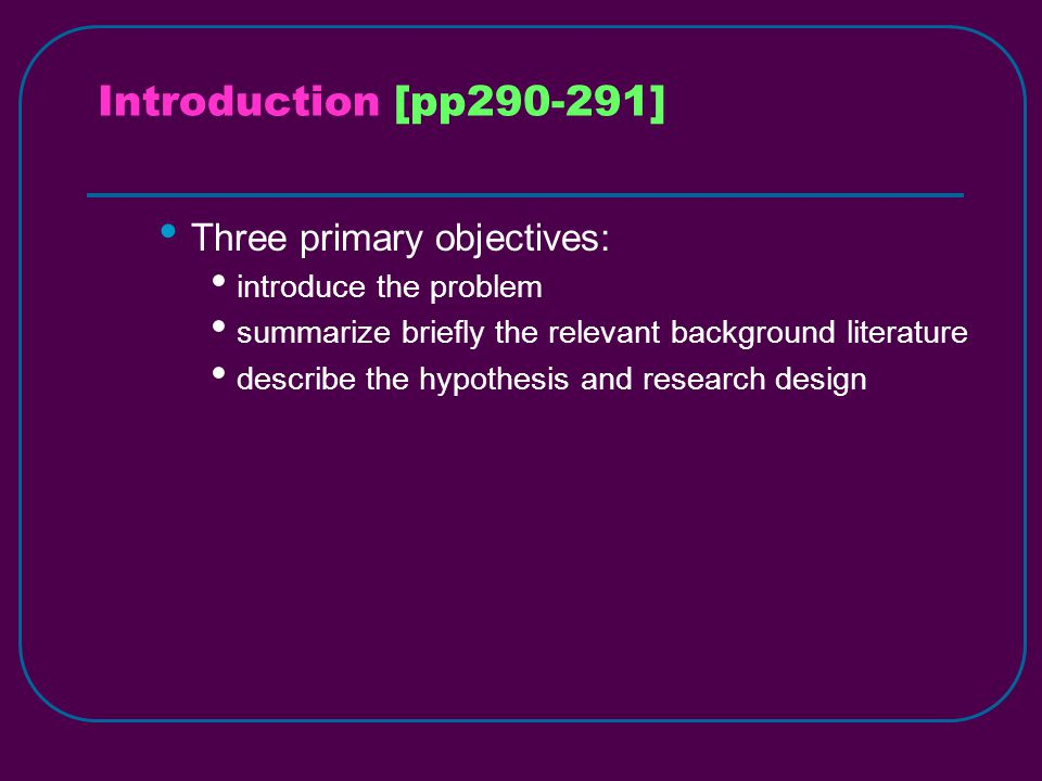 Introduction [pp290-291] Three primary objectives: introduce the problem summarize briefly the relevant background literature describe the hypothesis and research design