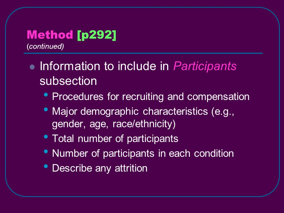 Method [p292] (continued) Information to include in Participants subsection Procedures for recruiting and compensation Major demographic characteristics (e.g., gender, age, race/ethnicity) Total number of participants Number of participants in each condition Describe any attrition