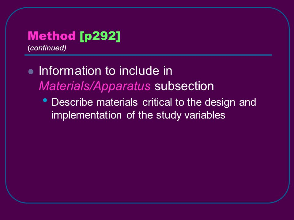 Method [p292] (continued) Information to include in Materials/Apparatus subsection Describe materials critical to the design and implementation of the study variables