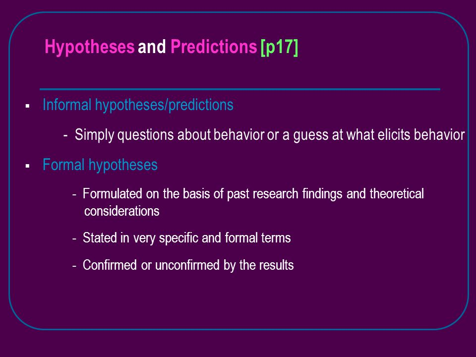 Hypotheses and Predictions [p17]  Informal hypotheses/predictions - Simply questions about behavior or a guess at what elicits behavior  Formal hypotheses - Formulated on the basis of past research findings and theoretical considerations - Stated in very specific and formal terms - Confirmed or unconfirmed by the results