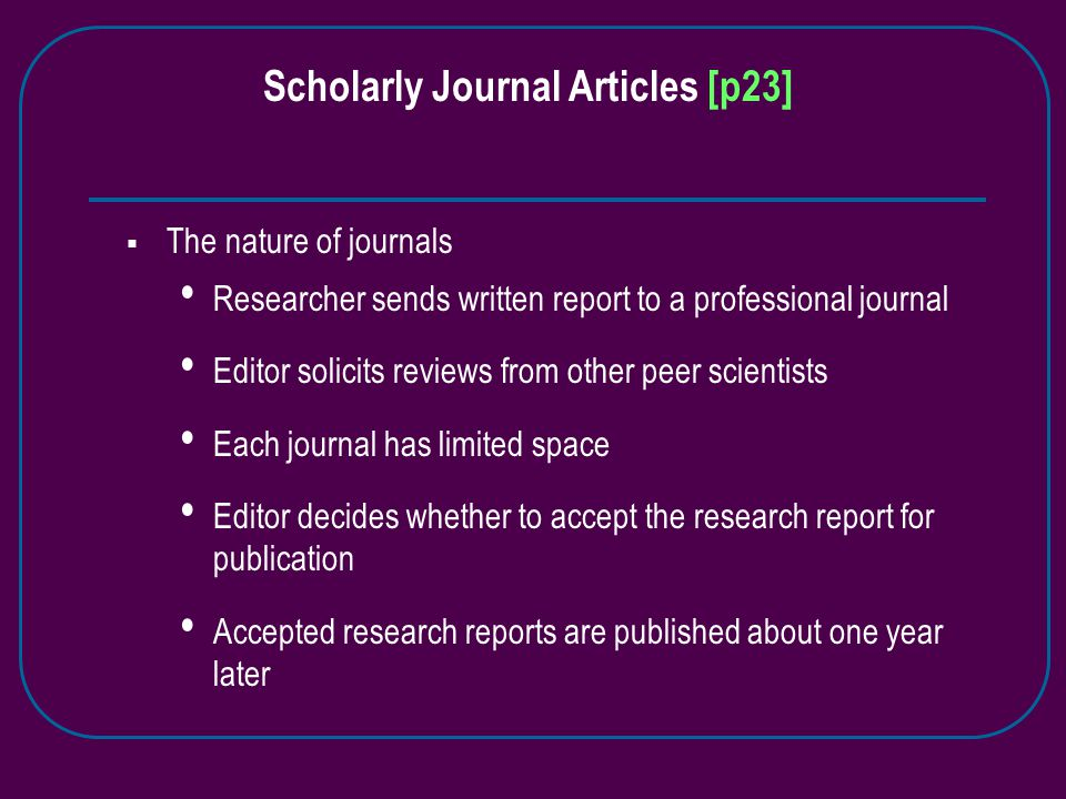Scholarly Journal Articles [p23]  The nature of journals Researcher sends written report to a professional journal Editor solicits reviews from other peer scientists Each journal has limited space Editor decides whether to accept the research report for publication Accepted research reports are published about one year later