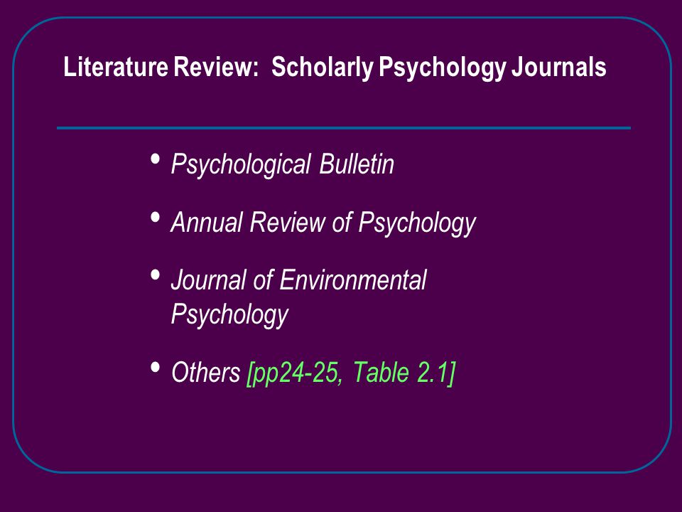 Literature Review: Scholarly Psychology Journals Psychological Bulletin Annual Review of Psychology Journal of Environmental Psychology Others [pp24-25, Table 2.1]