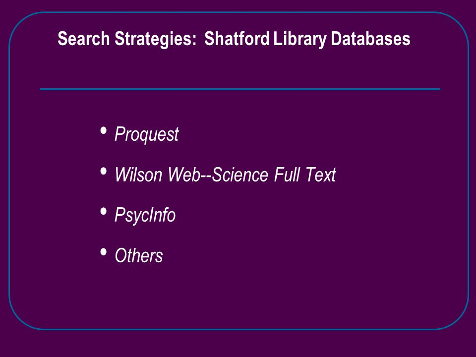 Search Strategies: Shatford Library Databases Proquest Wilson Web--Science Full Text PsycInfo Others