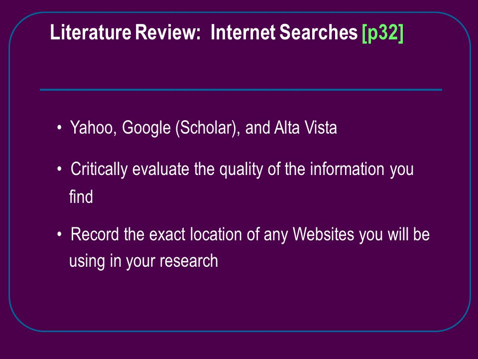Yahoo, Google (Scholar), and Alta Vista Critically evaluate the quality of the information you find Record the exact location of any Websites you will be using in your research Literature Review: Internet Searches [p32]