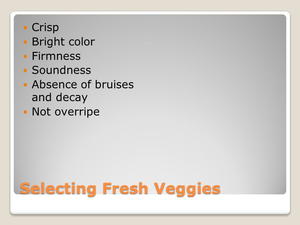 Selecting Fresh Veggies Crisp Bright color Firmness Soundness Absence of bruises and decay Not overripe