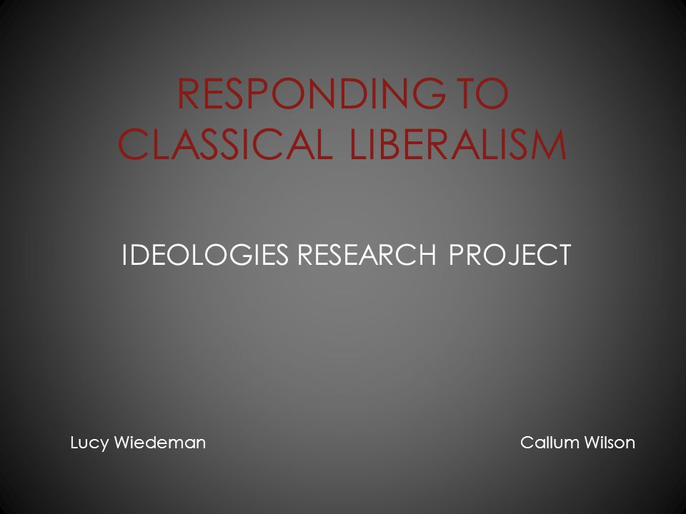 RESPONDING TO CLASSICAL LIBERALISM IDEOLOGIES RESEARCH PROJECT Lucy Wiedeman Callum Wilson