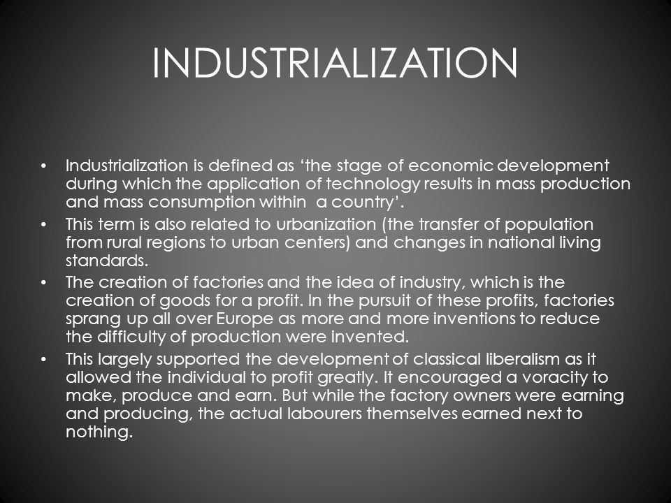 INDUSTRIALIZATION Industrialization is defined as 'the stage of economic development during which the application of technology results in mass produc
