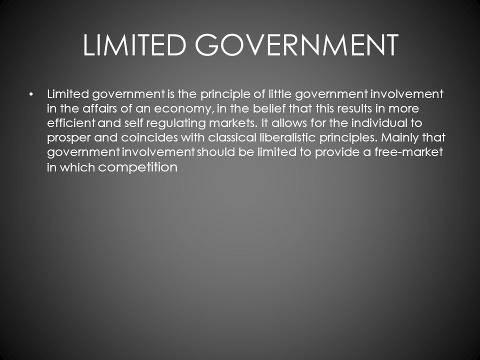 LIMITED GOVERNMENT Limited government is the principle of little government involvement in the affairs of an economy, in the belief that this results