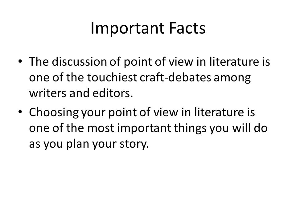 Important Facts The discussion of point of view in literature is one of the touchiest craft-debates among writers and editors.