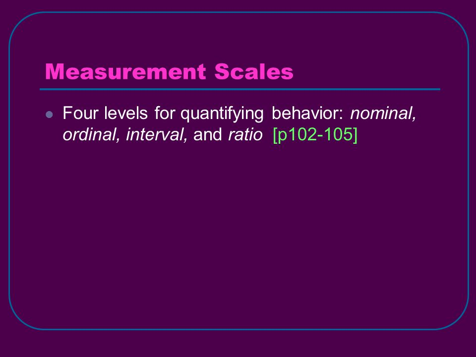 Measurement Scales Four levels for quantifying behavior: nominal, ordinal, interval, and ratio [p102-105]