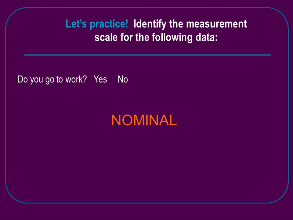 Let's practice.Identify the measurement scale for the following data: Do you go to work.