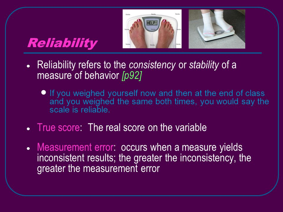 Reliability  Reliability refers to the consistency or stability of a measure of behavior [p92]  If you weighed yourself now and then at the end of class and you weighed the same both times, you would say the scale is reliable.
