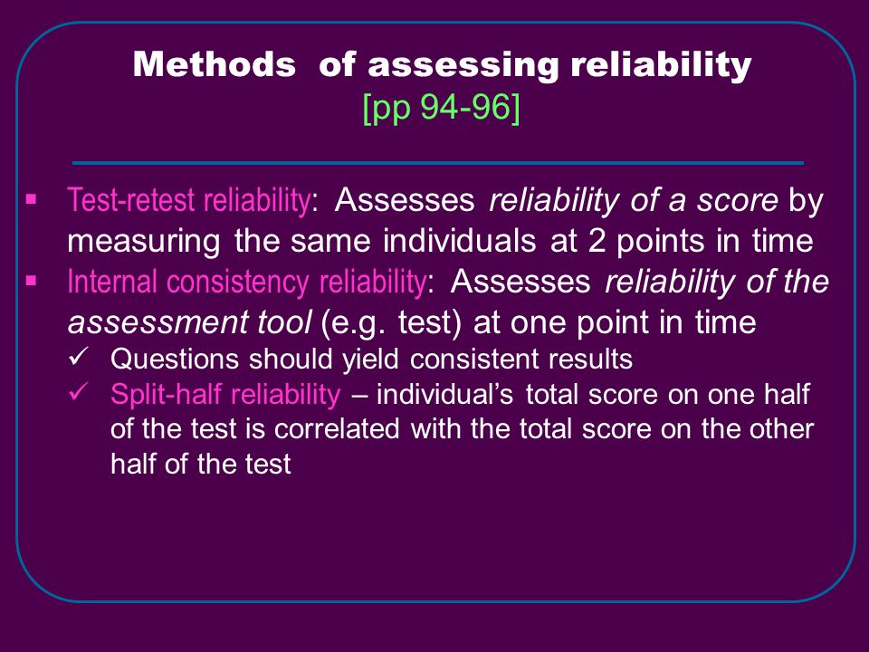 Methods of assessing reliability [pp 94-96]  Test-retest reliability: Assesses reliability of a score by measuring the same individuals at 2 points in time  Internal consistency reliability: Assesses reliability of the assessment tool (e.g.