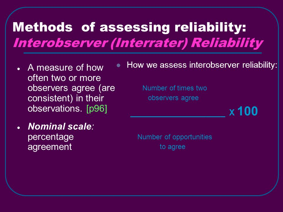Methods of assessing reliability: Interobserver (Interrater) Reliability  A measure of how often two or more observers agree (are consistent) in their observations.