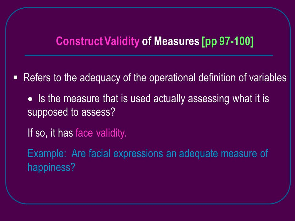 Construct Validity of Measures [pp 97-100]  Refers to the adequacy of the operational definition of variables  Is the measure that is used actually assessing what it is supposed to assess.