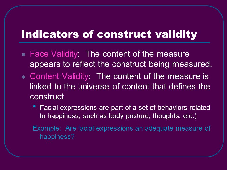 Indicators of construct validity Face Validity: The content of the measure appears to reflect the construct being measured.
