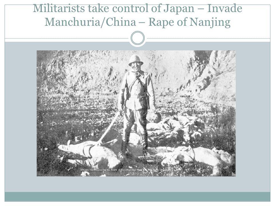 Militarists take control of Japan – Invade Manchuria/China – Rape of Nanjing