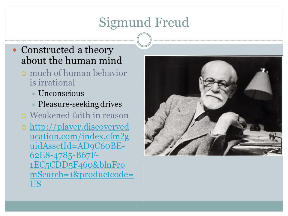 Sigmund Freud Constructed a theory about the human mind  much of human behavior is irrational  Unconscious  Pleasure-seeking drives  Weakened faith in reason  http://player.discoveryed ucation.com/index.cfm?g uidAssetId=AD9C60BE- 62E8-4785-B67F- 1EC5CDD5F460&blnFro mSearch=1&productcode= US http://player.discoveryed ucation.com/index.cfm?g uidAssetId=AD9C60BE- 62E8-4785-B67F- 1EC5CDD5F460&blnFro mSearch=1&productcode= US