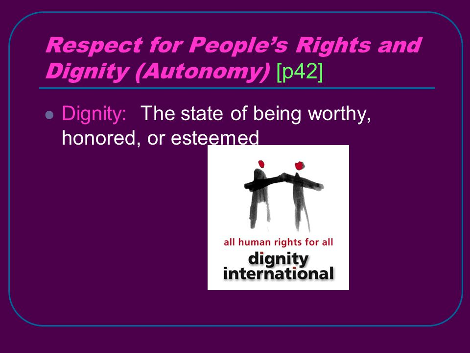Respect for People's Rights and Dignity (Autonomy) [p42] Dignity: The state of being worthy, honored, or esteemed