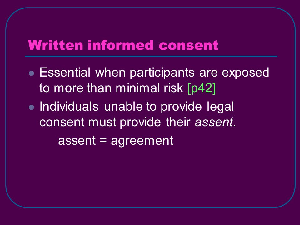 Written informed consent Essential when participants are exposed to more than minimal risk [p42] Individuals unable to provide legal consent must provide their assent.