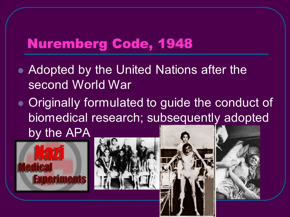 Nuremberg Code, 1948 Adopted by the United Nations after the second World War Originally formulated to guide the conduct of biomedical research; subsequently adopted by the APA