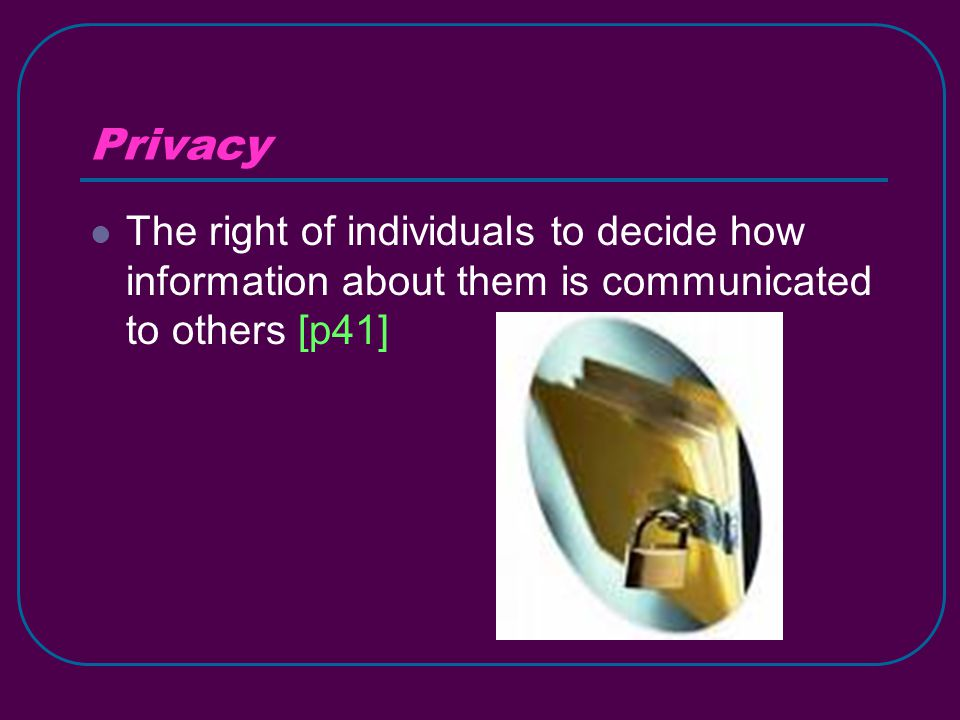 Privacy The right of individuals to decide how information about them is communicated to others [p41]